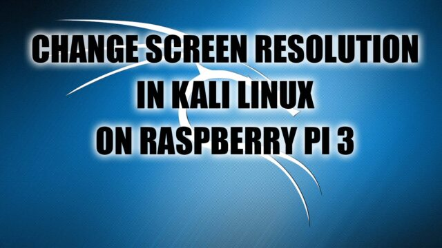 Change Screen Resolution in Kali Linux on Raspberry Pi 3